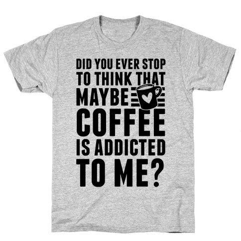 Did You Ever Stop To Think That Maybe Coffee Is Addicted To Me? Mens T-Shirt