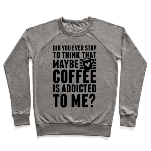 Did You Ever Stop To Think That Maybe Coffee Is Addicted To Me? Pullover