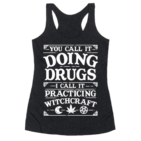 You Call It Doing Drugs I Call It Practicing Witchcraft Racerback Tank Top
