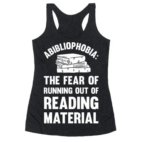 Abibliophobia: The Fear Of Running Out Of Reading Material Racerback Tank Top