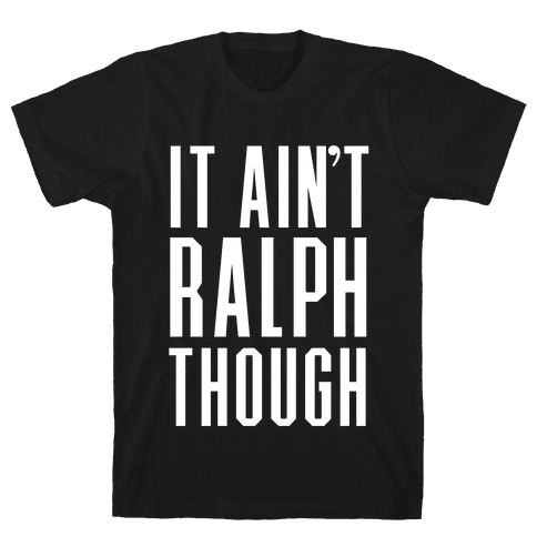 It Ain't Ralph Though! Mens T-Shirt