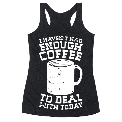 I Haven't Had Enough Coffee to Deal With Today Racerback Tank Top