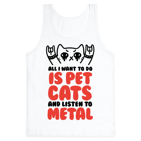 All I Want To Do Is Pet Cats And Listen To Metal Tank Top