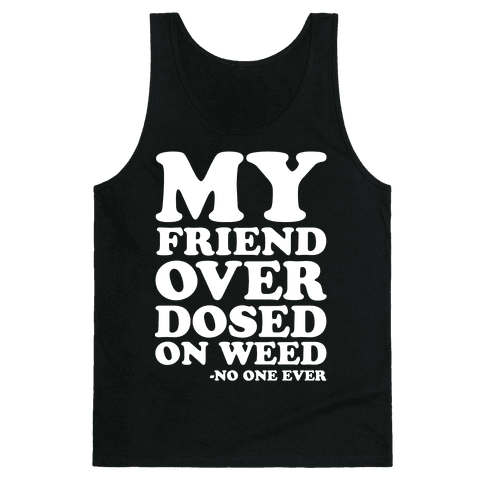 My Friend Overdosed On Weed Said No One Ever Tank Top