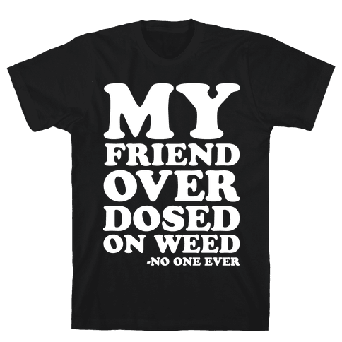 My Friend Overdosed On Weed Said No One Ever Mens T-Shirt