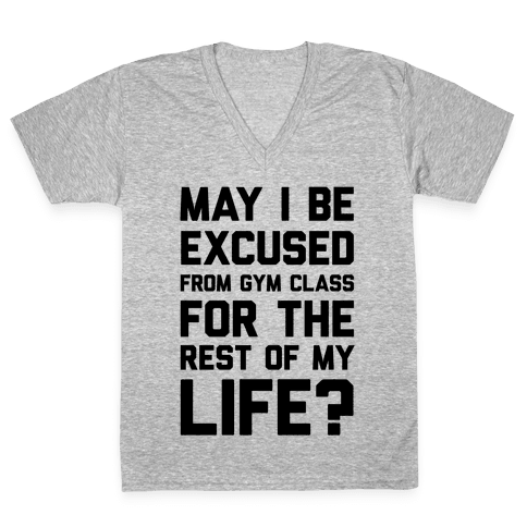 May I Be Excused From Gym Class For The Rest Of My Life? V-Neck Tee Shirt
