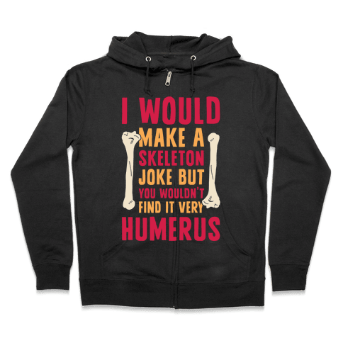 I Would Make A Skeleton Joke But You Wouldn't Find It Very Humerus Zip Hoodie