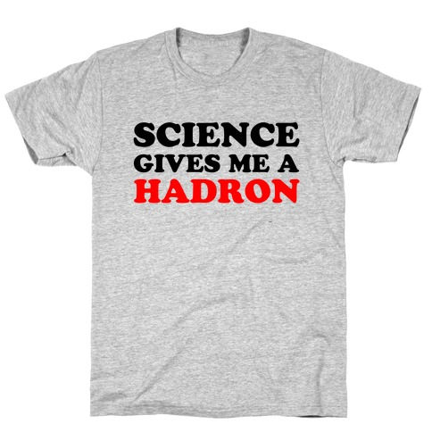 Science Gives Me a Hadron Mens/Unisex T-Shirt