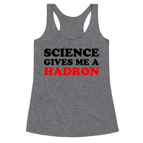 Science Gives Me a Hadron Racerback Tank Top