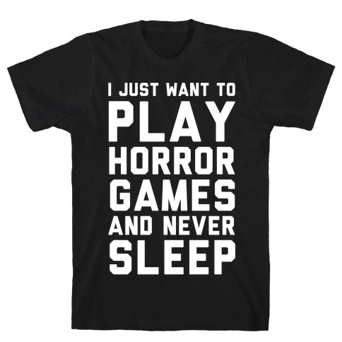 I Just Want To Play Horror Games And Never Sleep T-Shirt
