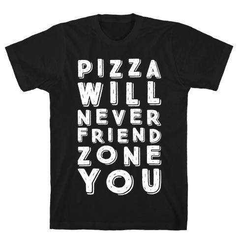 Pizza Will Never Friend Zone You T-Shirt