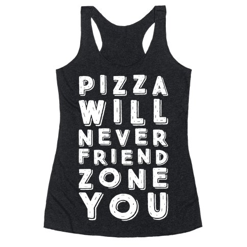 Pizza Will Never Friend Zone You