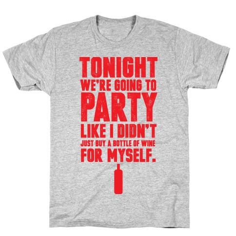 Tonight We're Going To Party Like I Didn't Just Buy A Bottle Of Wine For Myself T-Shirt