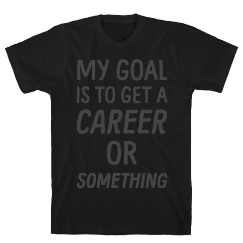 My Goal Is To Get A Career Or Something Mens T-Shirt