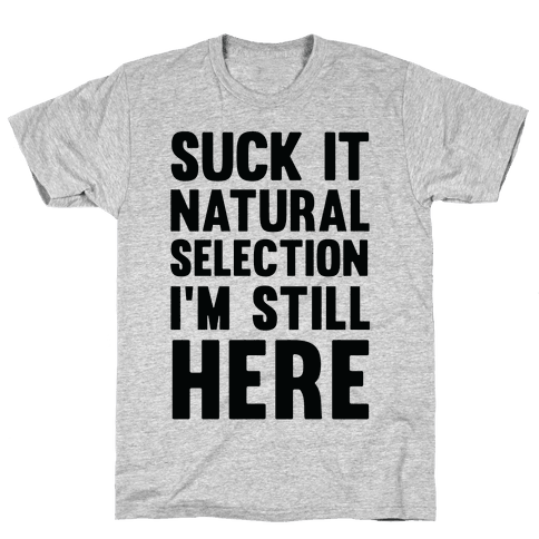 Suck It Natural Selection, I'm Still Here Mens T-Shirt