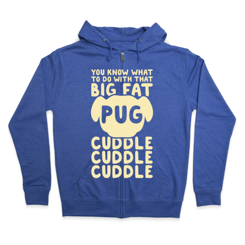 You Know What To Do With That Big Fat Pug Zip Hoodie