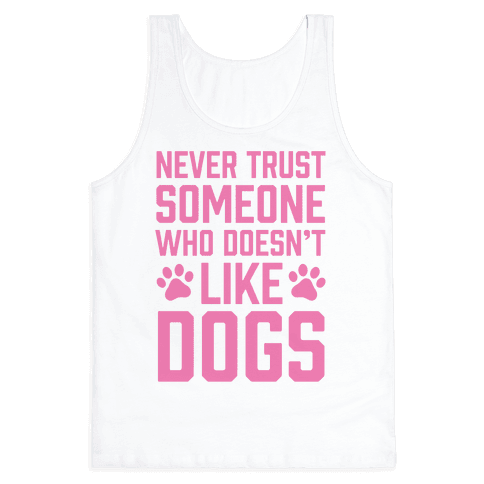 Never Trust Someone Who Doesn't Like Dogs Tank Top