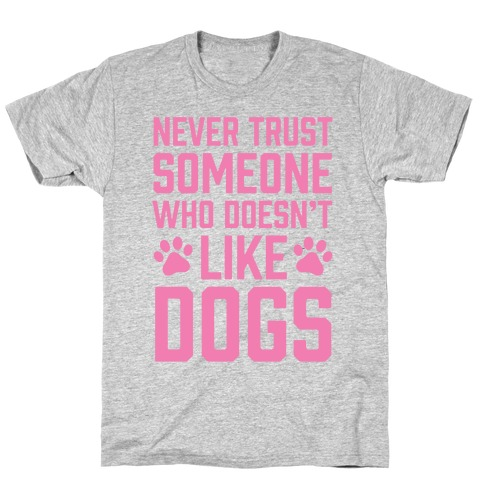 Never Trust Someone Who Doesn't Like Dogs T-Shirt