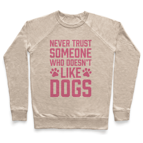 Never Trust Someone Who Doesn't Like Dogs Pullover