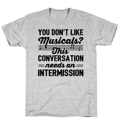 You Don't Like Musicals? T-Shirt
