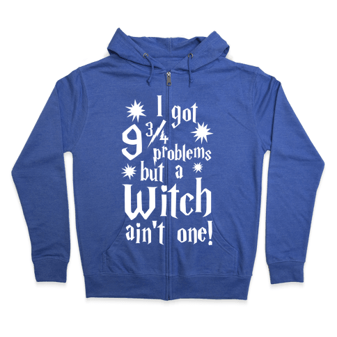 I Got 9 3/4 Problems but a Witch Ain't One! Zip Hoodie