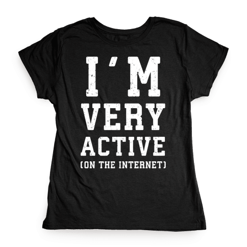 I'm Very Active (On The Internet) Womens T-Shirt