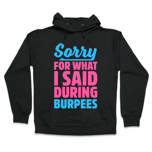 Sorry For What I Said During Burpees Hooded Sweatshirt