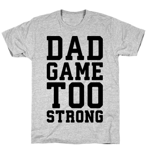 Dad Game Too Strong T-Shirt