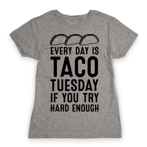 Every Day Is Taco Tuesday If You Try Hard Enough Womens T-Shirt