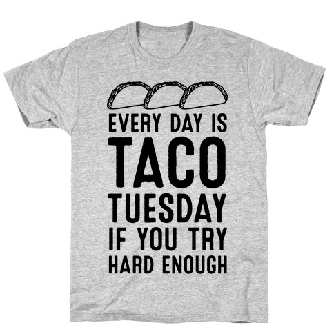 Every Day Is Taco Tuesday If You Try Hard Enough T-Shirt