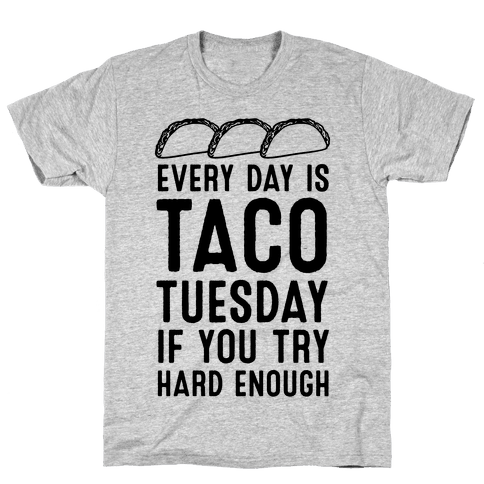 Every Day Is Taco Tuesday If You Try Hard Enough Mens T-Shirt