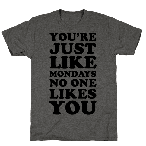 You're Just Like Mondays No One Likes You