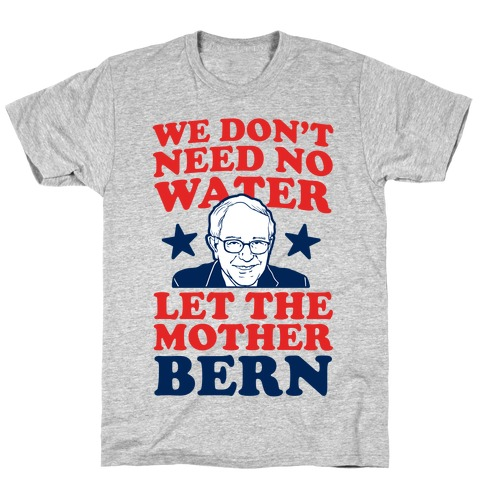 We Don't Need No Water Let the Mother Bern T-Shirt