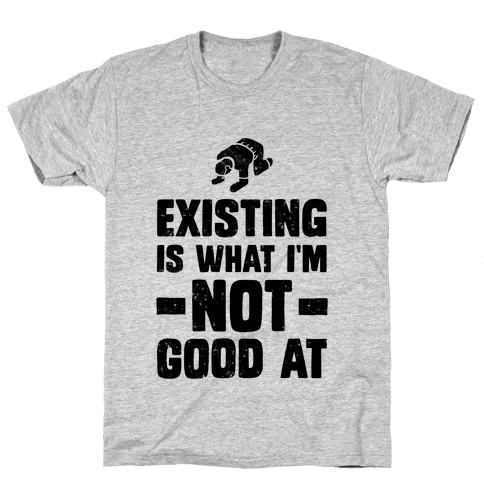 Existing Is What I'm Not Good At Mens T-Shirt