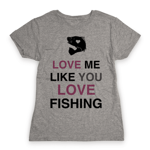Love Me Like You Love Fishing!  Womens T-Shirt