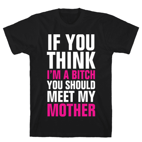 If You Think I'm A Bitch Mens T-Shirt