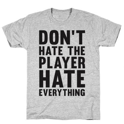Don't Hate The Player Hate Everything Mens T-Shirt