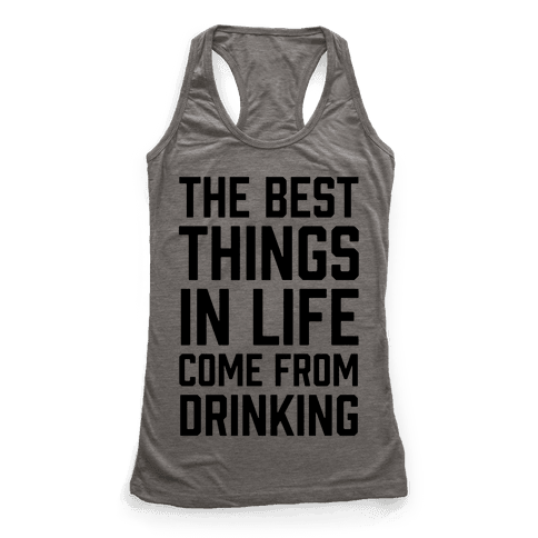 The Best Things In Life Come From Drinking Racerback Tank Top