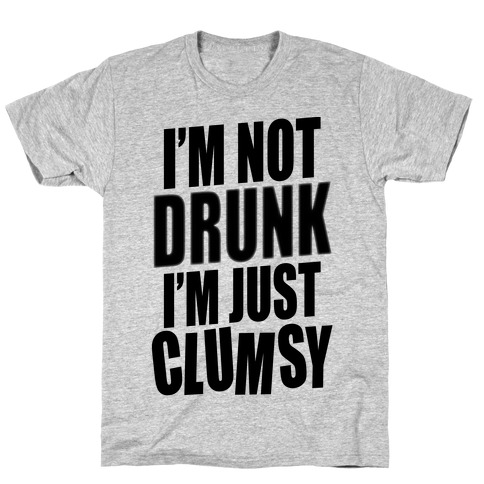 I'm Not Drunk I'm Just Clumsy T-Shirt