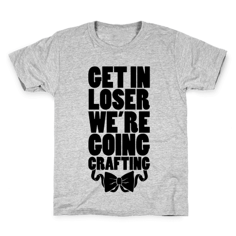 Get In Loser We're Going Crafting Kids T-Shirt