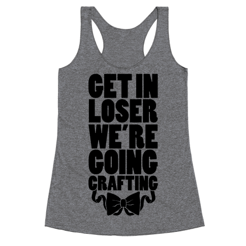 Get In Loser We're Going Crafting Racerback Tank Top