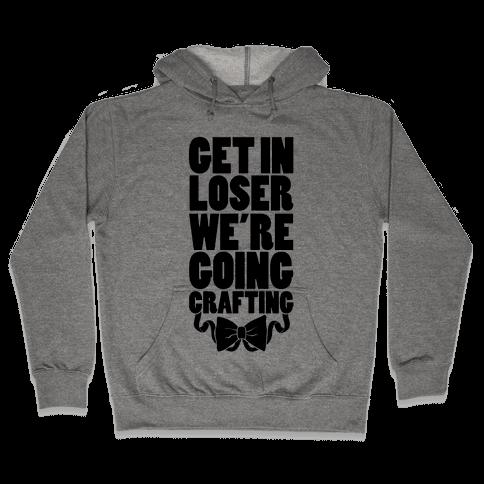 Get In Loser We're Going Crafting Hooded Sweatshirt