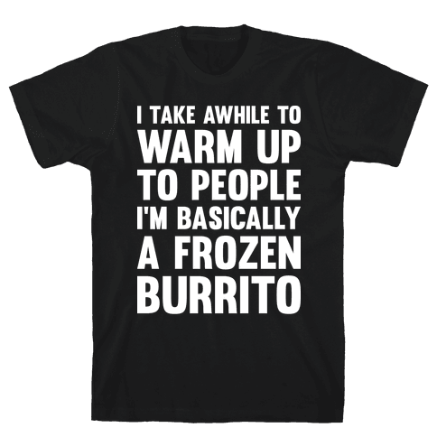 I Take Awhile To Warm Up To People I'm Basically A Frozen Burrito Mens T-Shirt