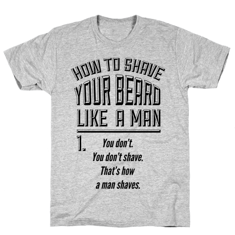 How to Shave your Beard Like A Man Mens T-Shirt
