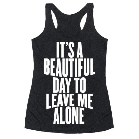 It's A Beautiful Day To Leave Me Alone Racerback Tank Top