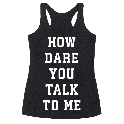 How Dare You Talk To Me Racerback Tank Top