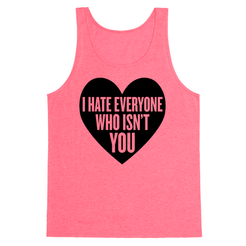 I Hate Everyone Who Isn't You Tank Top