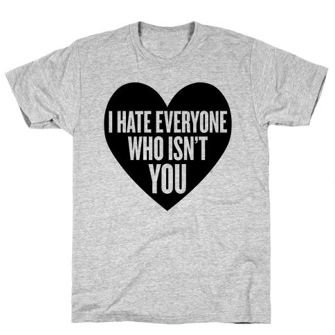 I Hate Everyone Who Isn't You Mens T-Shirt