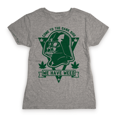 Come To The Dank Side We Have Weed Womens T-Shirt