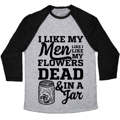 I Like My Men Like I Like My Flowers Dead And In A Jar Baseball Tee